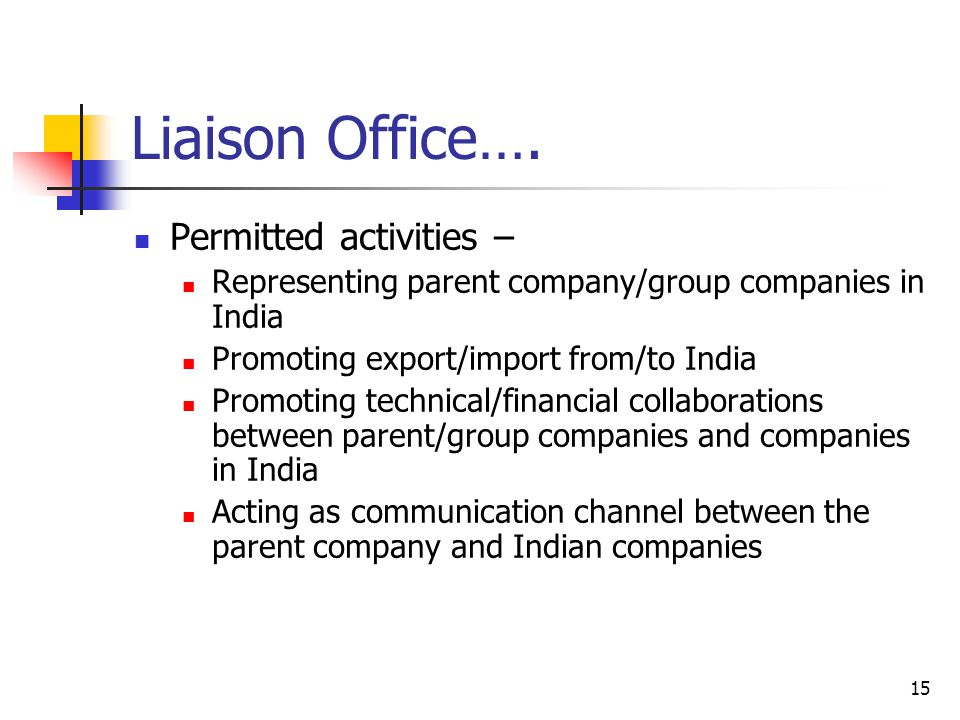 15 Liaison Office…. Permitted activities – Representing parent company/group companies in India Promoting export/import from/to India Promoting techni