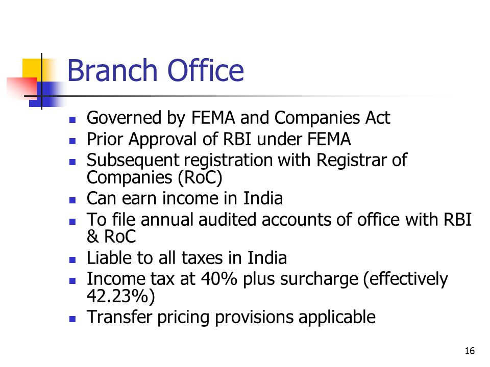 16 Branch Office Governed by FEMA and Companies Act Prior Approval of RBI under FEMA Subsequent registration with Registrar of Companies (RoC) Can earn income in India To file annual audited accounts of office with RBI & RoC Liable to all taxes in India Income tax at 40% plus surcharge (effectively 42.23%) Transfer pricing provisions applicable