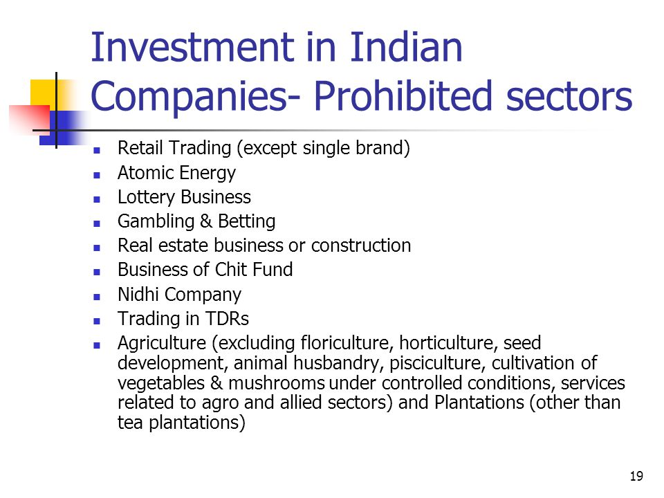 19 Investment in Indian Companies- Prohibited sectors Retail Trading (except single brand) Atomic Energy Lottery Business Gambling & Betting Real estate business or construction Business of Chit Fund Nidhi Company Trading in TDRs Agriculture (excluding floriculture, horticulture, seed development, animal husbandry, pisciculture, cultivation of vegetables & mushrooms under controlled conditions, services related to agro and allied sectors) and Plantations (other than tea plantations)