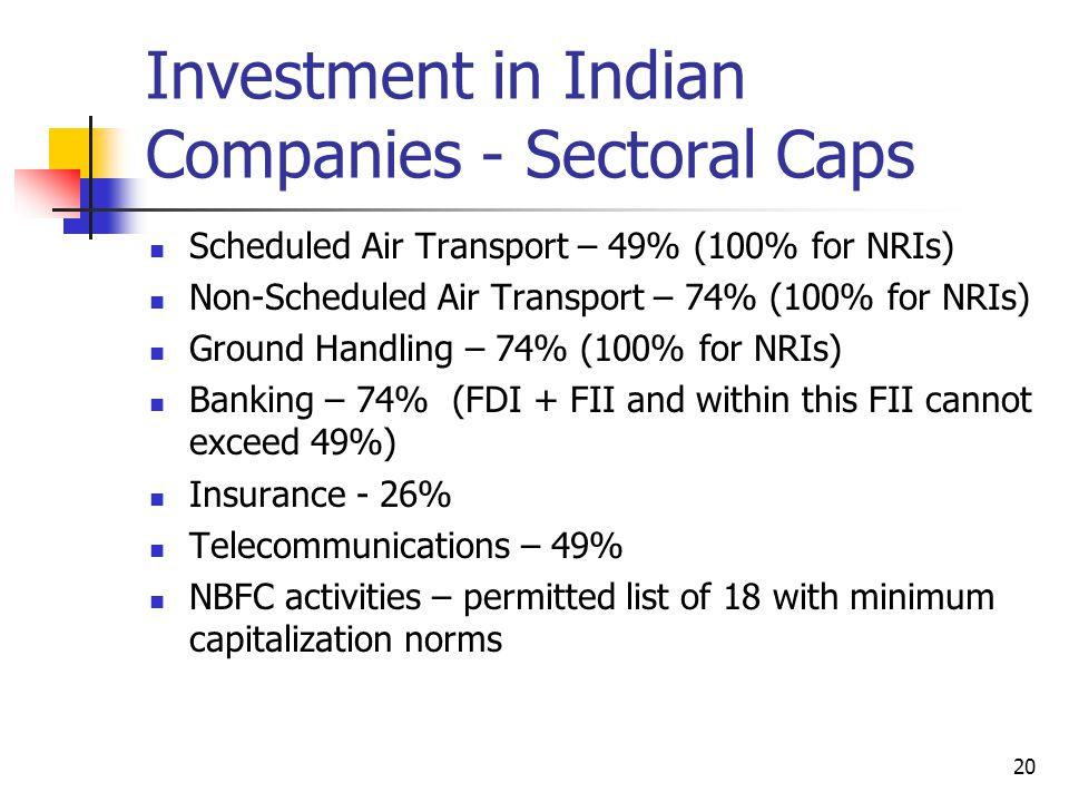 20 Investment in Indian Companies - Sectoral Caps Scheduled Air Transport – 49% (100% for NRIs) Non-Scheduled Air Transport – 74% (100% for NRIs) Ground Handling – 74% (100% for NRIs) Banking – 74% (FDI + FII and within this FII cannot exceed 49%) Insurance - 26% Telecommunications – 49% NBFC activities – permitted list of 18 with minimum capitalization norms