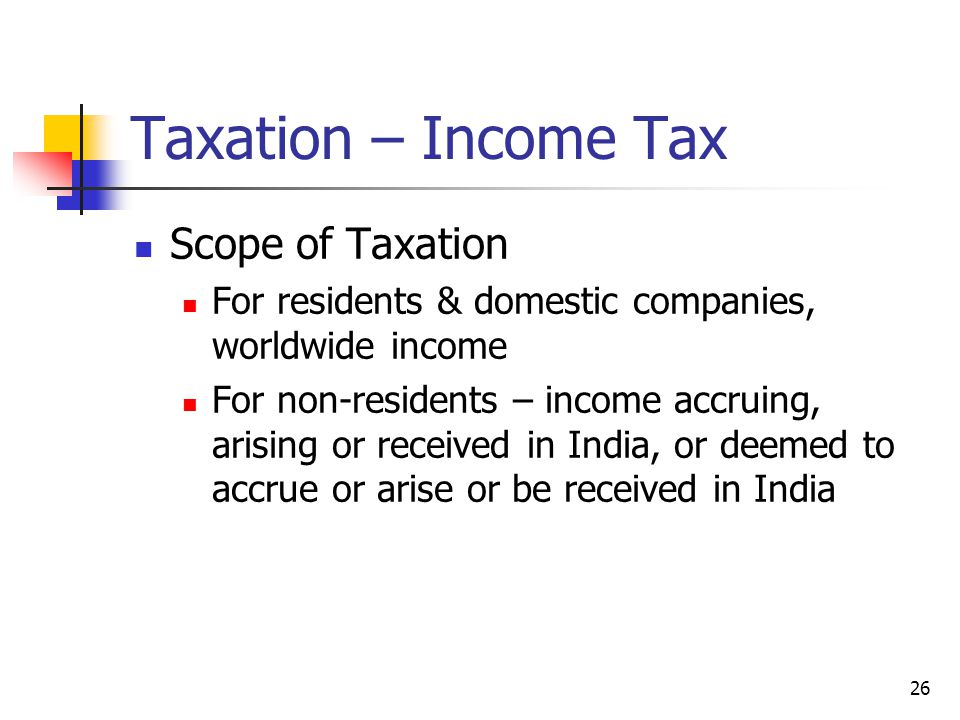 26 Taxation – Income Tax Scope of Taxation For residents & domestic companies, worldwide income For non-residents – income accruing, arising or received in India, or deemed to accrue or arise or be received in India