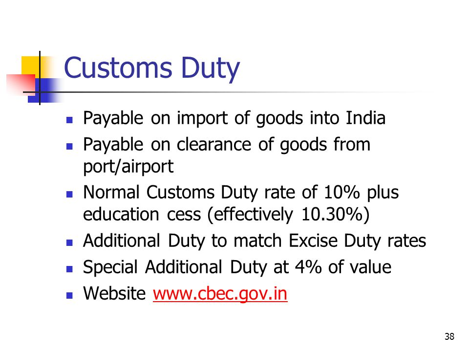38 Customs Duty Payable on import of goods into India Payable on clearance of goods from port/airport Normal Customs Duty rate of 10% plus education cess (effectively 10.30%) Additional Duty to match Excise Duty rates Special Additional Duty at 4% of value Website www.cbec.gov.inwww.cbec.gov.in