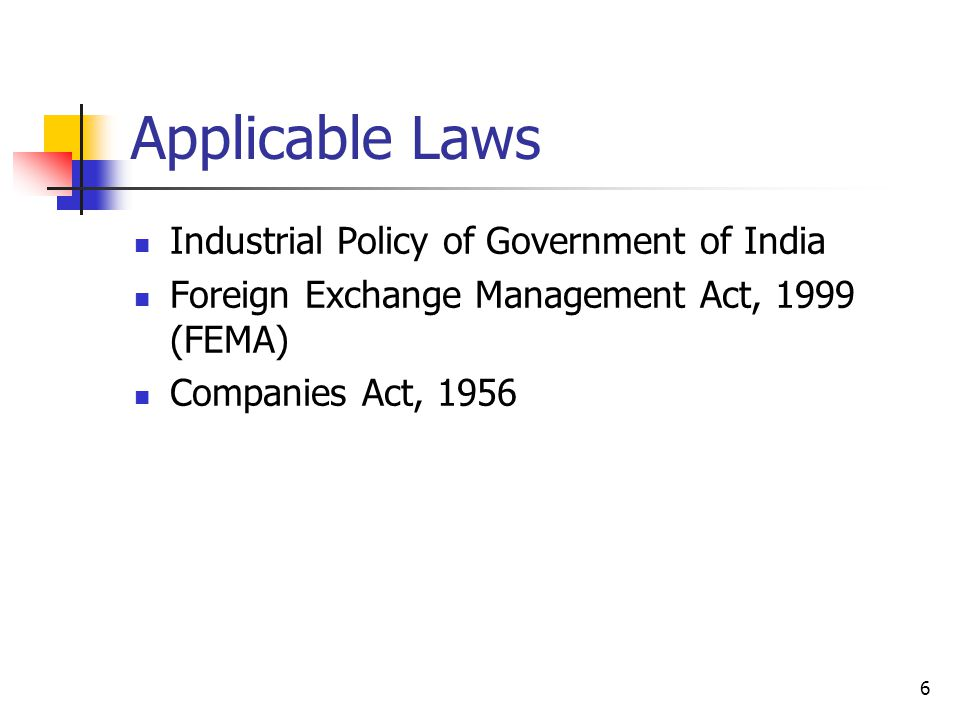 6 Applicable Laws Industrial Policy of Government of India Foreign Exchange Management Act, 1999 (FEMA) Companies Act, 1956