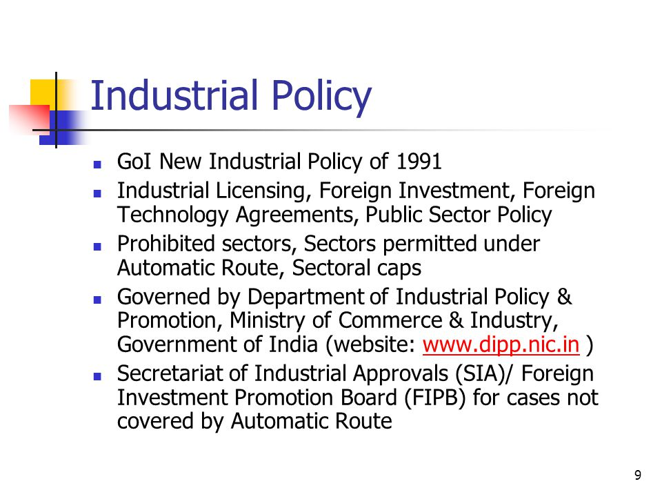 9 Industrial Policy GoI New Industrial Policy of 1991 Industrial Licensing, Foreign Investment, Foreign Technology Agreements, Public Sector Policy Prohibited sectors, Sectors permitted under Automatic Route, Sectoral caps Governed by Department of Industrial Policy & Promotion, Ministry of Commerce & Industry, Government of India (website: www.dipp.nic.in )www.dipp.nic.in Secretariat of Industrial Approvals (SIA)/ Foreign Investment Promotion Board (FIPB) for cases not covered by Automatic Route