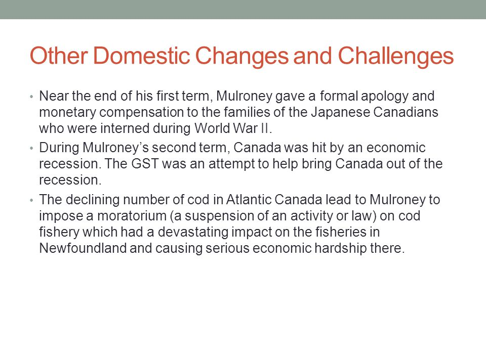 Other Domestic Changes and Challenges Near the end of his first term, Mulroney gave a formal apology and monetary compensation to the families of the Japanese Canadians who were interned during World War II.