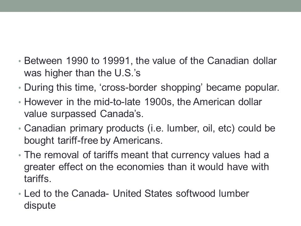 Between 1990 to 19991, the value of the Canadian dollar was higher than the U.S.'s During this time, 'cross-border shopping' became popular.