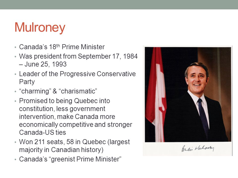 Mulroney Canada's 18 th Prime Minister Was president from September 17, 1984 – June 25, 1993 Leader of the Progressive Conservative Party charming & charismatic Promised to being Quebec into constitution, less government intervention, make Canada more economically competitive and stronger Canada-US ties Won 211 seats, 58 in Quebec (largest majority in Canadian history) Canada's greenist Prime Minister