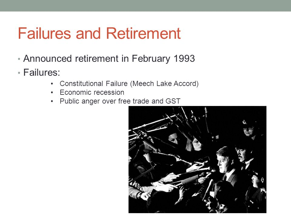 Failures and Retirement Announced retirement in February 1993 Failures: Constitutional Failure (Meech Lake Accord) Economic recession Public anger over free trade and GST