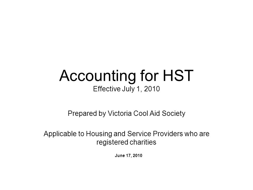 Accounting for HST Effective July 1, 2010 Prepared by Victoria Cool Aid Society Applicable to Housing and Service Providers who are registered charities June 17, 2010