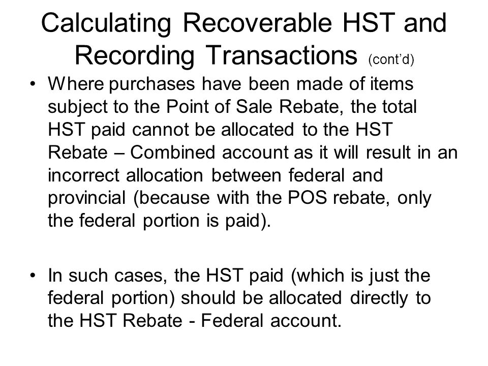 Calculating Recoverable HST and Recording Transactions (cont'd) Where purchases have been made of items subject to the Point of Sale Rebate, the total HST paid cannot be allocated to the HST Rebate – Combined account as it will result in an incorrect allocation between federal and provincial (because with the POS rebate, only the federal portion is paid).