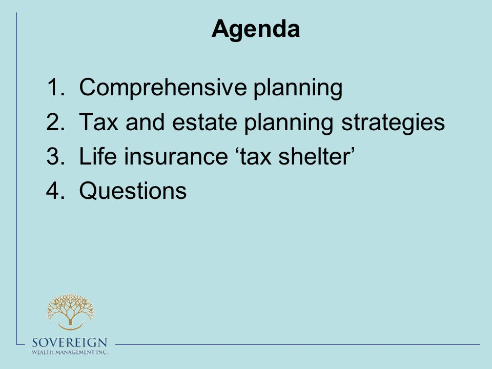 Agenda 1.Comprehensive planning 2.Tax and estate planning strategies 3.Life insurance 'tax shelter' 4.Questions