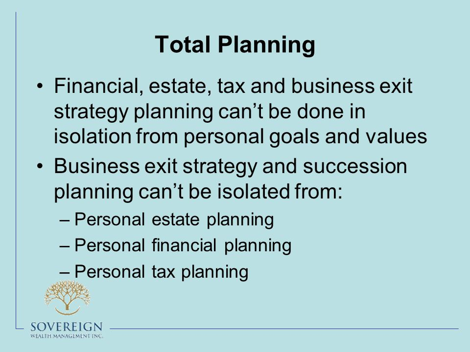 Total Planning Financial, estate, tax and business exit strategy planning can't be done in isolation from personal goals and values Business exit strategy and succession planning can't be isolated from: –Personal estate planning –Personal financial planning –Personal tax planning