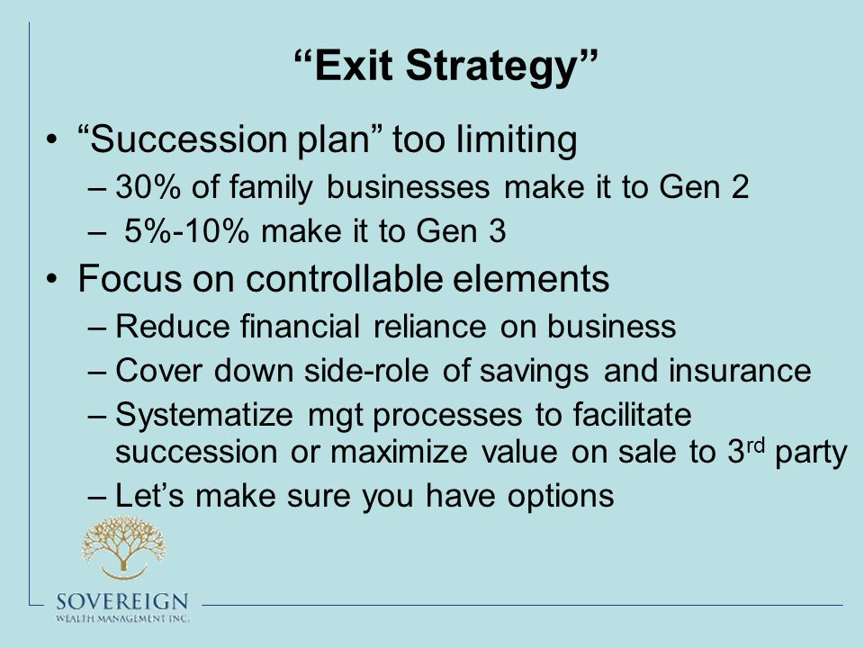 Exit Strategy Succession plan too limiting –30% of family businesses make it to Gen 2 – 5%-10% make it to Gen 3 Focus on controllable elements –Reduce financial reliance on business –Cover down side-role of savings and insurance –Systematize mgt processes to facilitate succession or maximize value on sale to 3 rd party –Let's make sure you have options