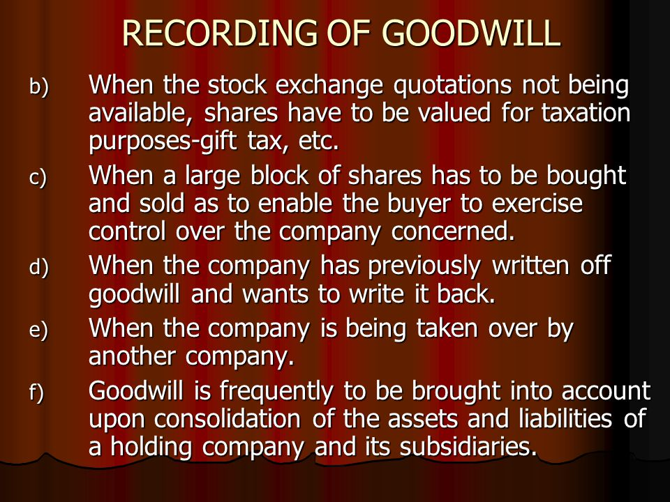 RECORDING OF GOODWILL b) When the stock exchange quotations not being available, shares have to be valued for taxation purposes-gift tax, etc.