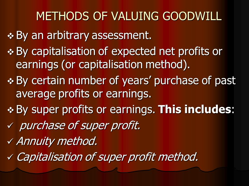 METHODS OF VALUING GOODWILL  By an arbitrary assessment.  By capitalisation of expected net profits or earnings (or capitalisation method).  By cer