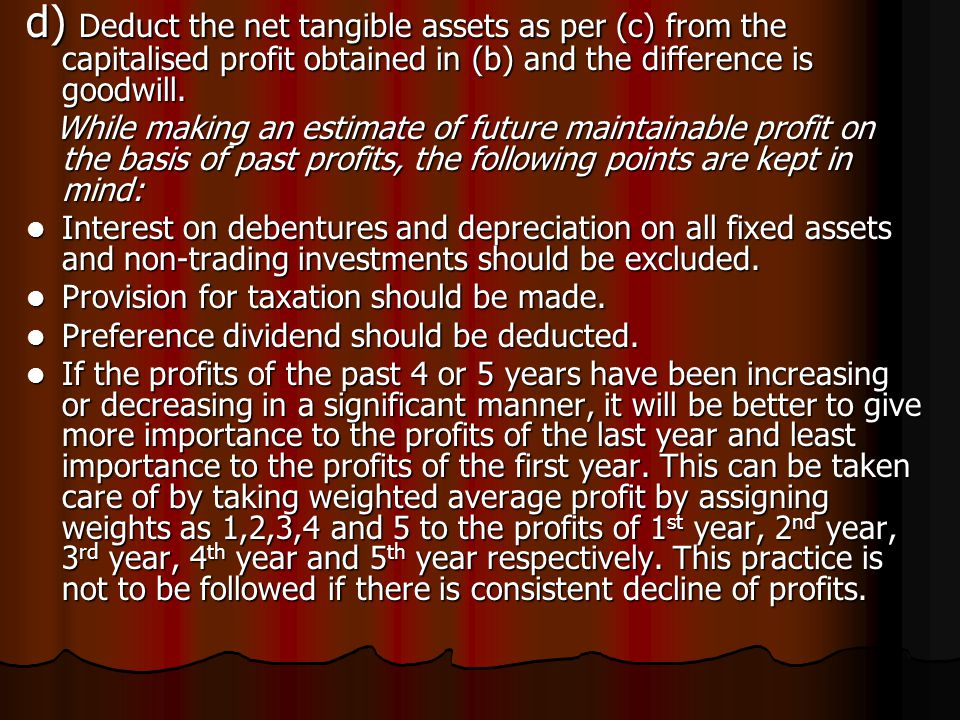 d) Deduct the net tangible assets as per (c) from the capitalised profit obtained in (b) and the difference is goodwill. While making an estimate of f