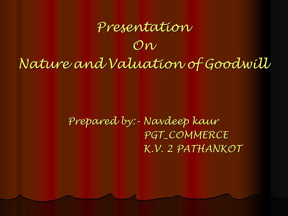 PresentationOn Nature and Valuation of Goodwill Prepared by:- Navdeep kaur PGT_COMMERCE K.V. 2 PATHANKOT K.V. 2 PATHANKOT