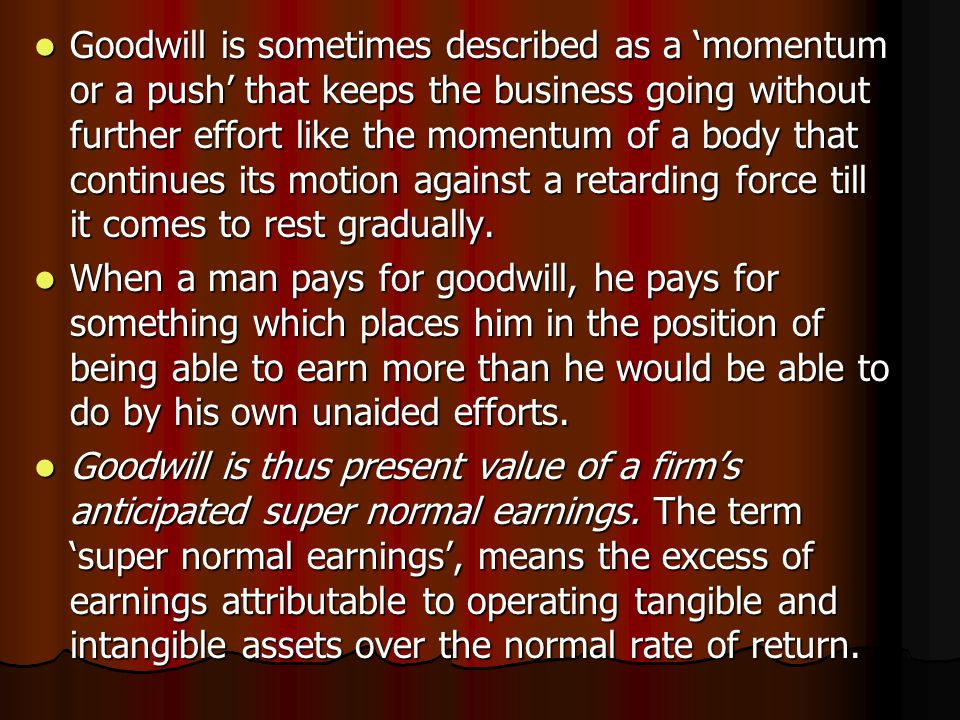 Goodwill is sometimes described as a 'momentum or a push' that keeps the business going without further effort like the momentum of a body that contin