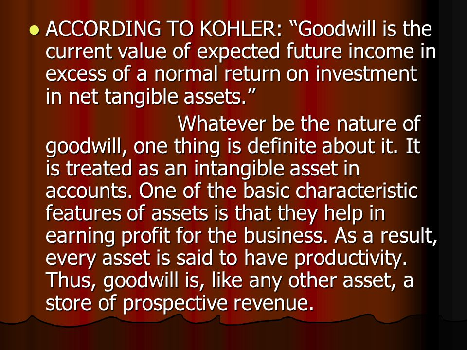 """ACCORDING TO KOHLER: """"Goodwill is the current value of expected future income in excess of a normal return on investment in net tangible assets."""" ACCO"""