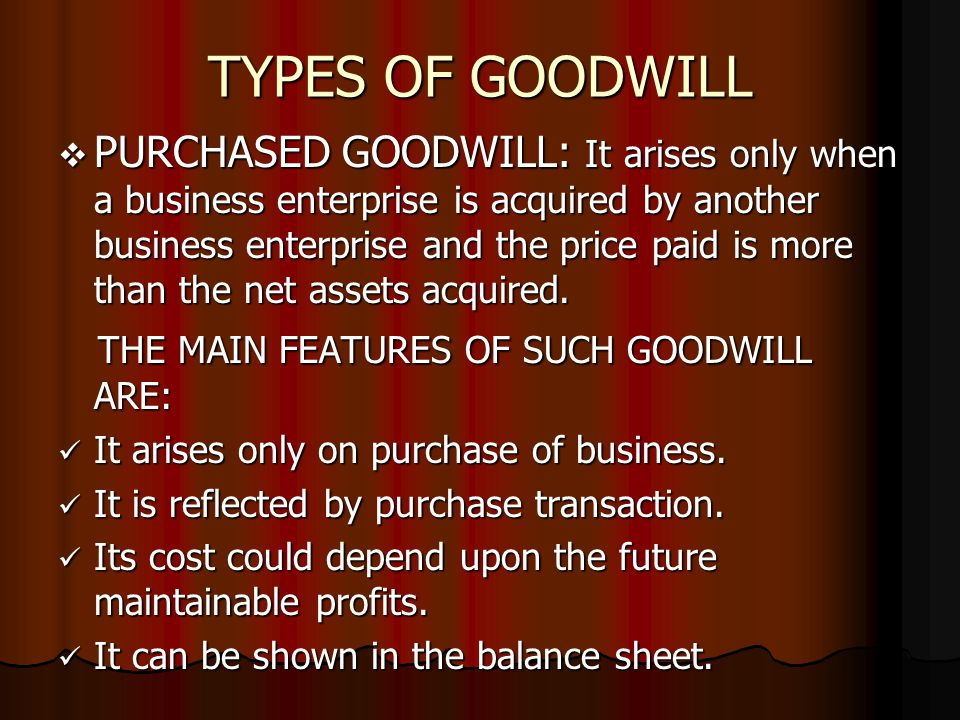TYPES OF GOODWILL  PURCHASED GOODWILL: It arises only when a business enterprise is acquired by another business enterprise and the price paid is more than the net assets acquired.