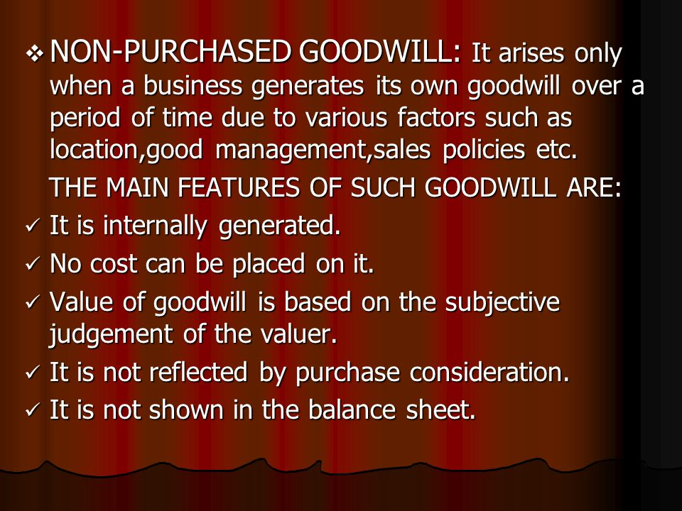  NON-PURCHASED GOODWILL: It arises only when a business generates its own goodwill over a period of time due to various factors such as location,good management,sales policies etc.