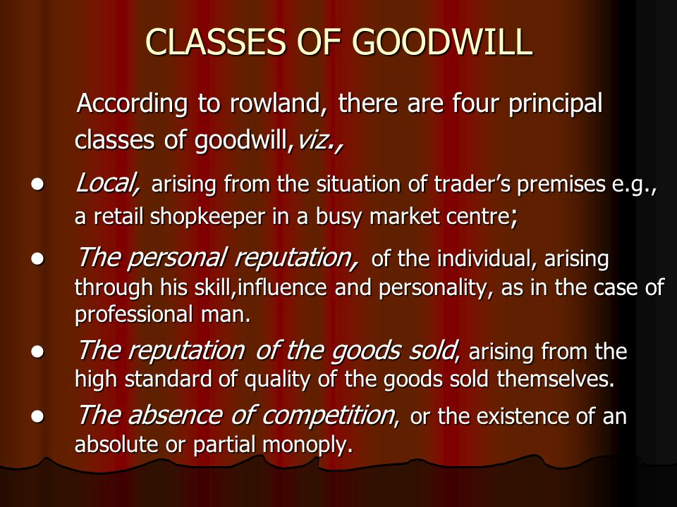 CLASSES OF GOODWILL According to rowland, there are four principal classes of goodwill,viz., According to rowland, there are four principal classes of