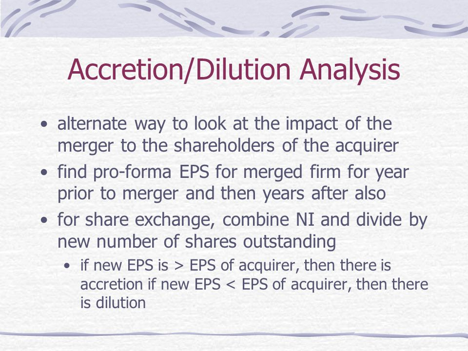 Accretion/Dilution Analysis alternate way to look at the impact of the merger to the shareholders of the acquirer find pro-forma EPS for merged firm for year prior to merger and then years after also for share exchange, combine NI and divide by new number of shares outstanding if new EPS is > EPS of acquirer, then there is accretion if new EPS < EPS of acquirer, then there is dilution
