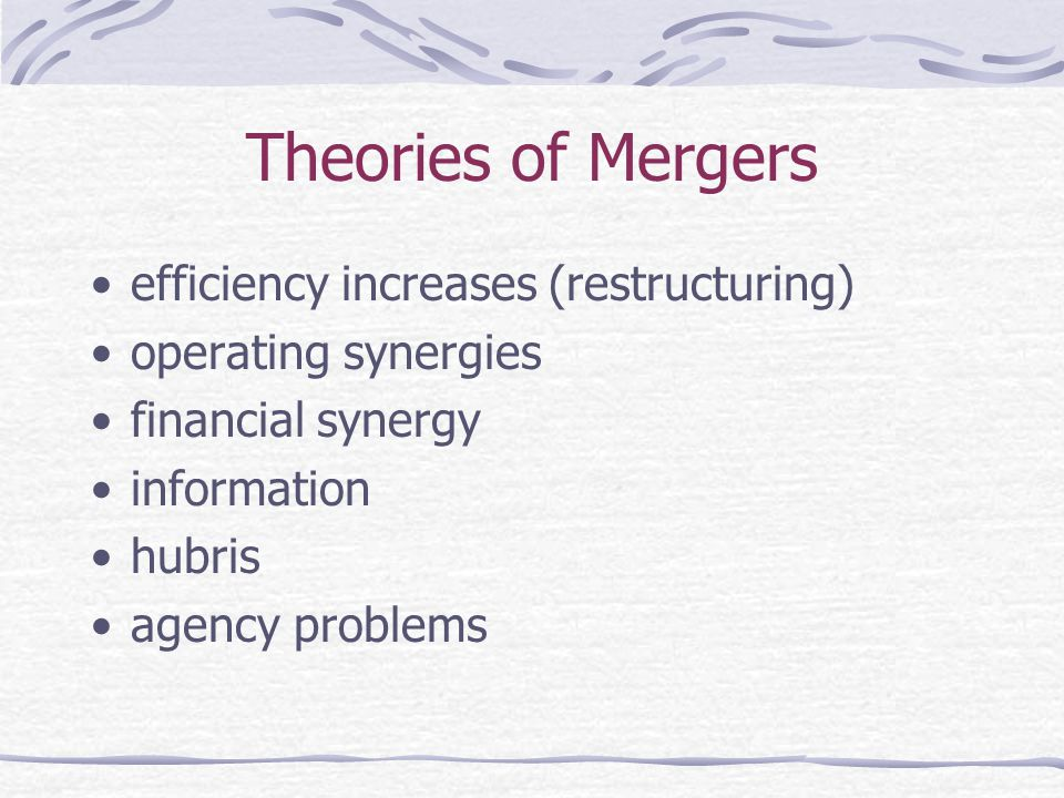 Theories of Mergers efficiency increases (restructuring) operating synergies financial synergy information hubris agency problems