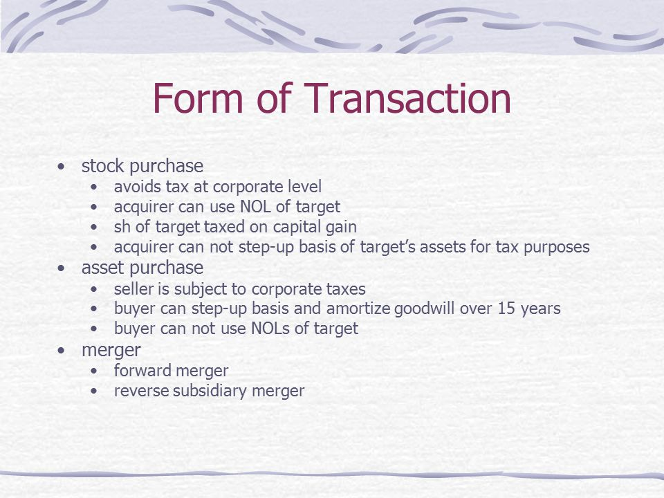 Form of Transaction stock purchase avoids tax at corporate level acquirer can use NOL of target sh of target taxed on capital gain acquirer can not step-up basis of target's assets for tax purposes asset purchase seller is subject to corporate taxes buyer can step-up basis and amortize goodwill over 15 years buyer can not use NOLs of target merger forward merger reverse subsidiary merger