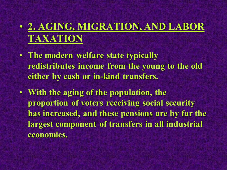 17 2. AGING, MIGRATION, AND LABOR TAXATION2. AGING, MIGRATION, AND LABOR TAXATION The modern welfare state typically redistributes income from the you