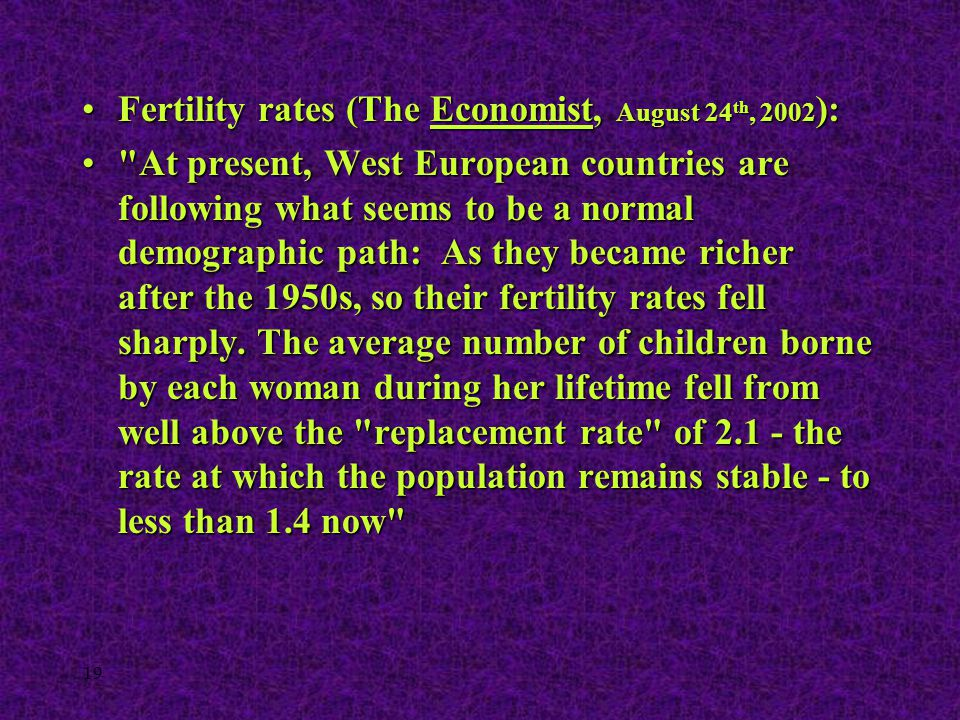 19 Fertility rates (The Economist, August 24 th, 2002 ):Fertility rates (The Economist, August 24 th, 2002 ):