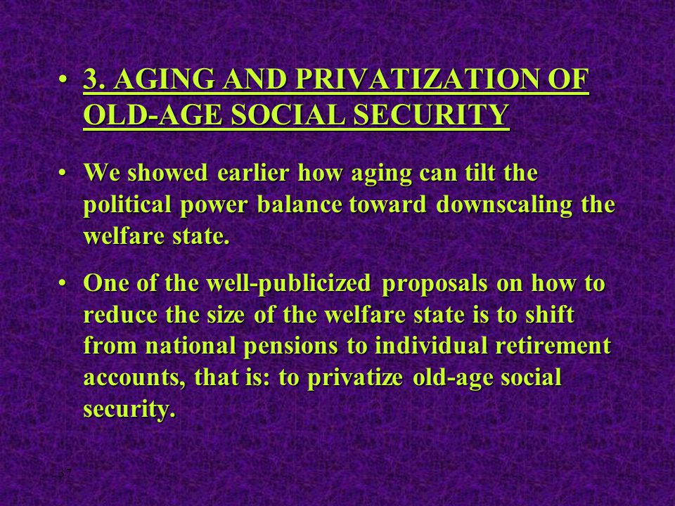 37 3. AGING AND PRIVATIZATION OF OLD-AGE SOCIAL SECURITY3. AGING AND PRIVATIZATION OF OLD-AGE SOCIAL SECURITY We showed earlier how aging can tilt the