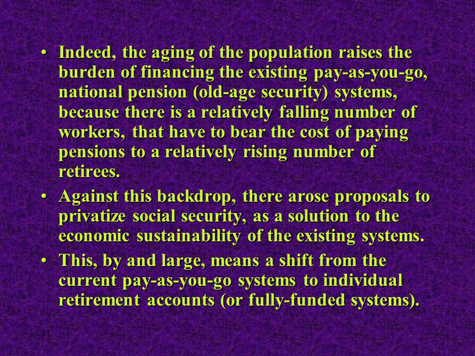 41 Indeed, the aging of the population raises the burden of financing the existing pay-as-you-go, national pension (old-age security) systems, because