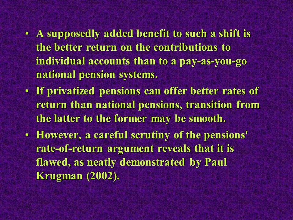 42 A supposedly added benefit to such a shift is the better return on the contributions to individual accounts than to a pay-as-you-go national pensio