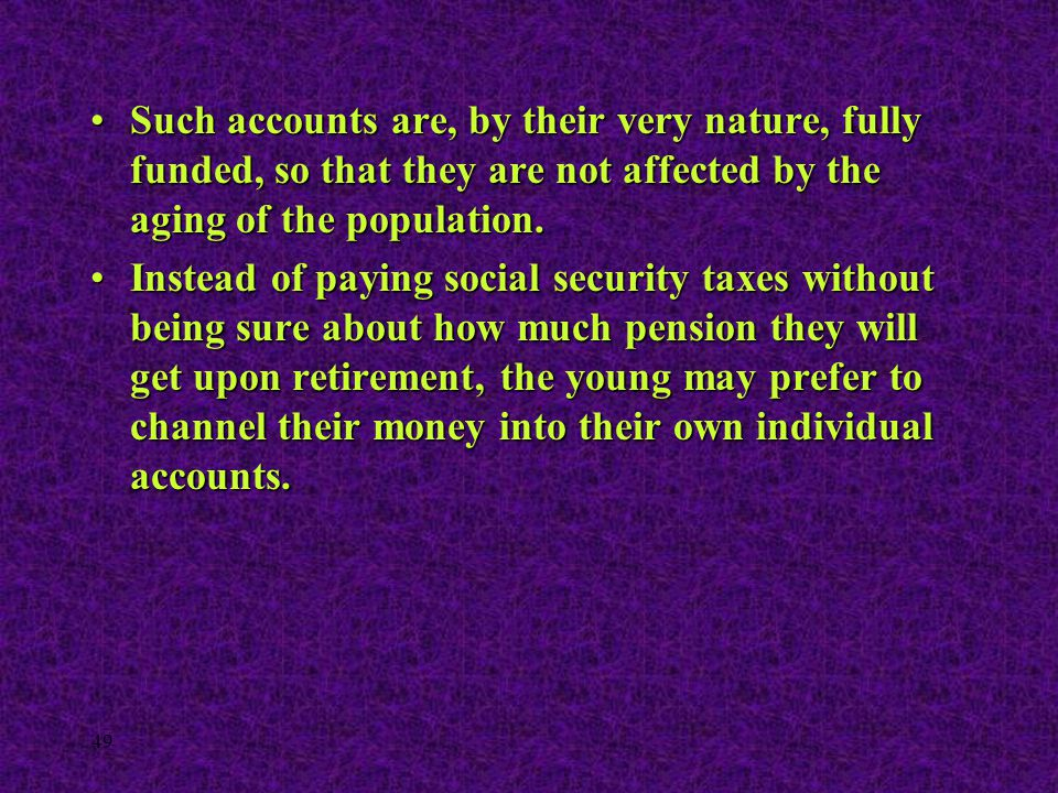 49 Such accounts are, by their very nature, fully funded, so that they are not affected by the aging of the population.Such accounts are, by their ver