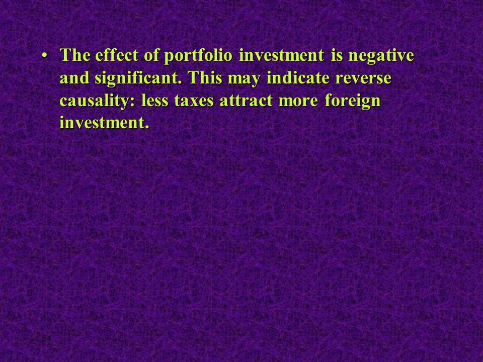 54 The effect of portfolio investment is negative and significant. This may indicate reverse causality: less taxes attract more foreign investment.The