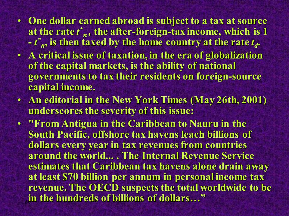 60 One dollar earned abroad is subject to a tax at source at the rate t * n, the after-foreign-tax income, which is 1 - t * n, is then taxed by the ho