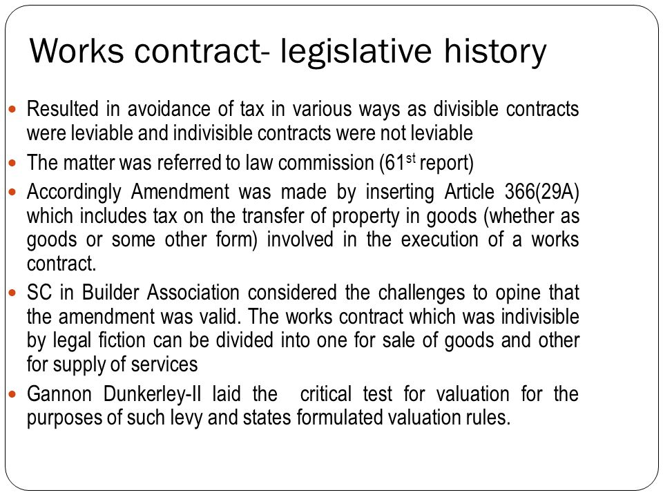 Works contract- legislative history Resulted in avoidance of tax in various ways as divisible contracts were leviable and indivisible contracts were not leviable The matter was referred to law commission (61 st report) Accordingly Amendment was made by inserting Article 366(29A) which includes tax on the transfer of property in goods (whether as goods or some other form) involved in the execution of a works contract.