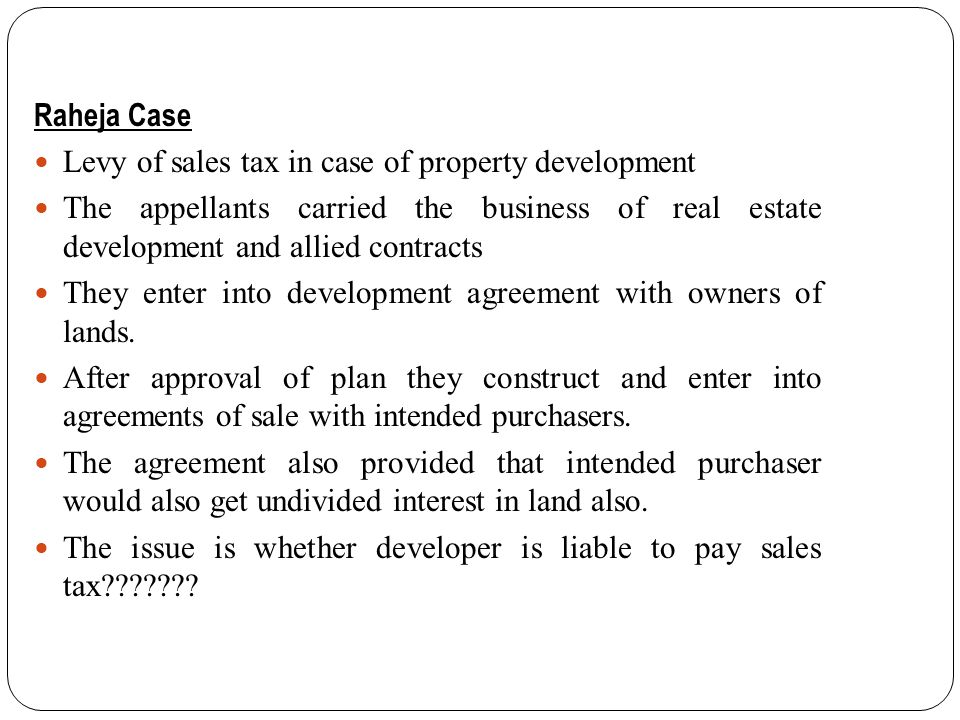 Raheja Case Levy of sales tax in case of property development The appellants carried the business of real estate development and allied contracts They enter into development agreement with owners of lands.