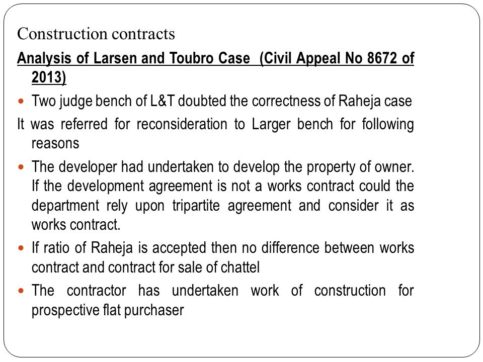 Construction contracts Analysis of Larsen and Toubro Case (Civil Appeal No 8672 of 2013) Two judge bench of L&T doubted the correctness of Raheja case It was referred for reconsideration to Larger bench for following reasons The developer had undertaken to develop the property of owner.