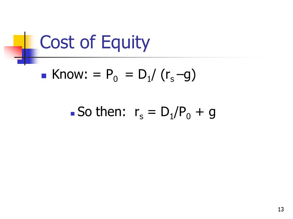Cost of Equity Know: = P 0 = D 1 / (r s –g) So then: r s = D 1 /P 0 + g 13