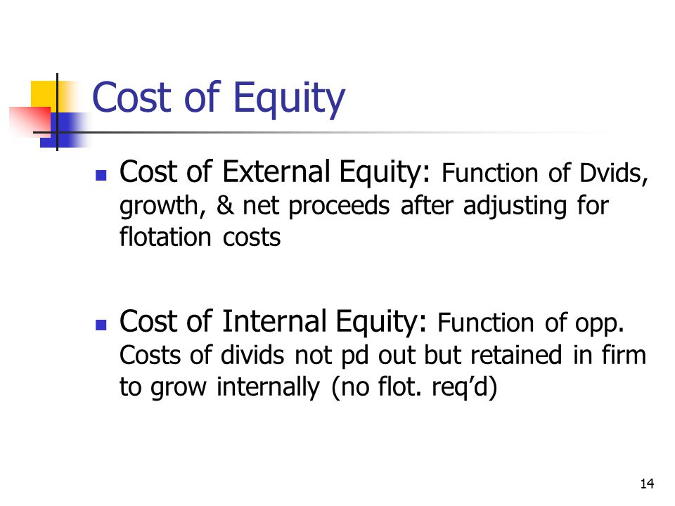 Cost of Equity Cost of External Equity: Function of Dvids, growth, & net proceeds after adjusting for flotation costs Cost of Internal Equity: Function of opp.