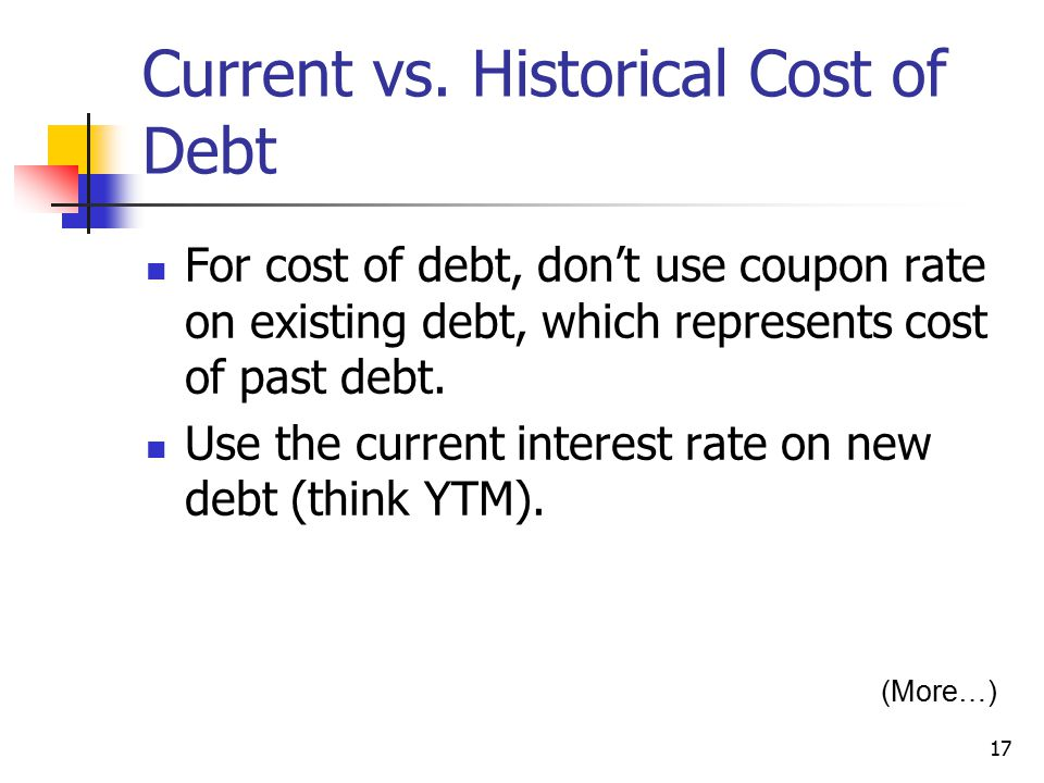 17 Current vs. Historical Cost of Debt For cost of debt, don't use coupon rate on existing debt, which represents cost of past debt. Use the current i