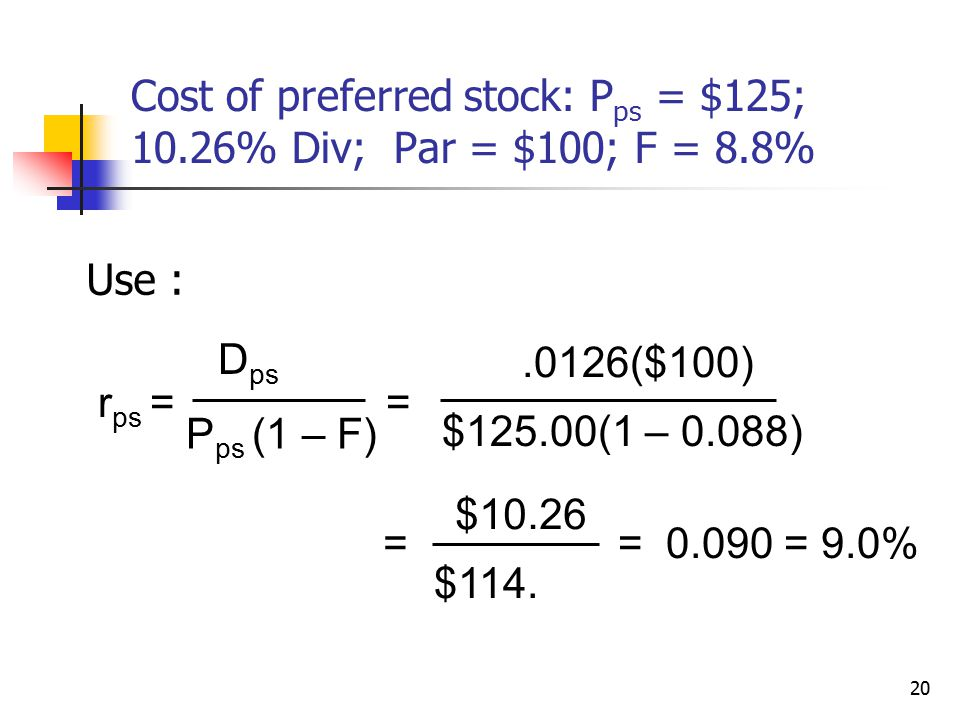 20 Cost of preferred stock: P ps = $125; 10.26% Div; Par = $100; F = 8.8% Use : r ps = D ps P ps (1 – F) =.0126($100) $125.00(1 – 0.088) = $10.26 $114.