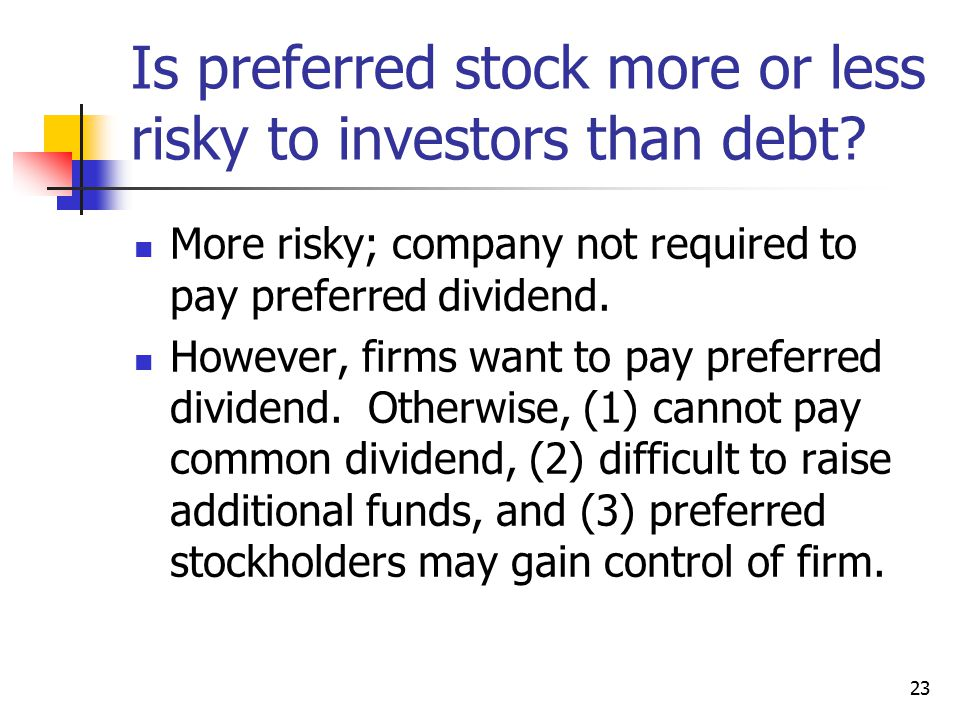 23 Is preferred stock more or less risky to investors than debt.