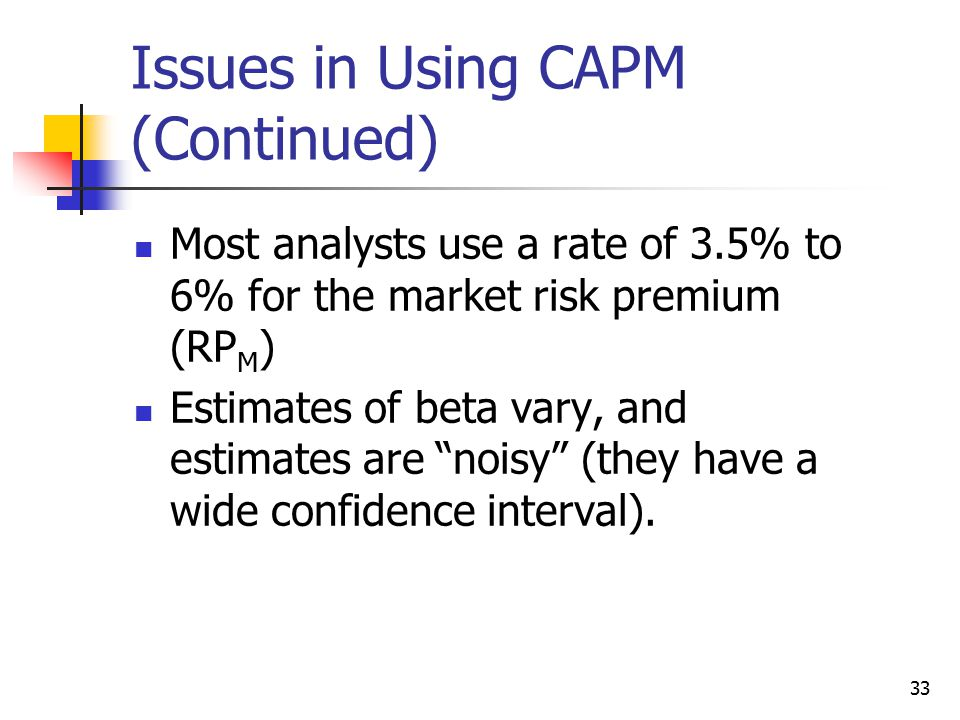 33 Issues in Using CAPM (Continued) Most analysts use a rate of 3.5% to 6% for the market risk premium (RP M ) Estimates of beta vary, and estimates are noisy (they have a wide confidence interval).