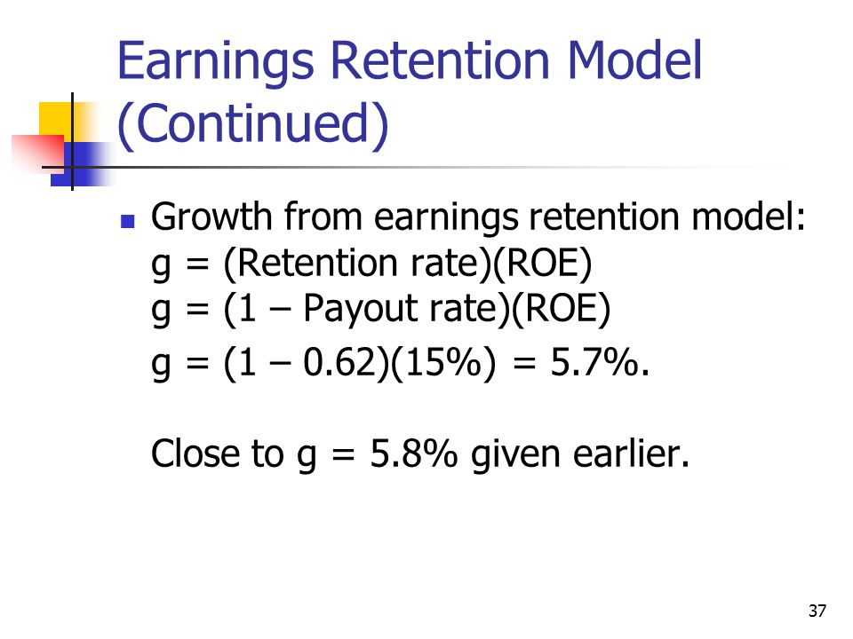 37 Earnings Retention Model (Continued) Growth from earnings retention model: g = (Retention rate)(ROE) g = (1 – Payout rate)(ROE) g = (1 – 0.62)(15%) = 5.7%.