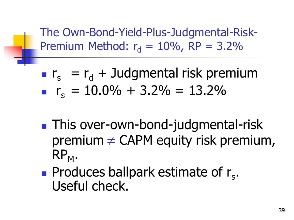 39 The Own-Bond-Yield-Plus-Judgmental-Risk- Premium Method: r d = 10%, RP = 3.2% r s = r d + Judgmental risk premium r s = 10.0% + 3.2% = 13.2% This over-own-bond-judgmental-risk premium  CAPM equity risk premium, RP M.