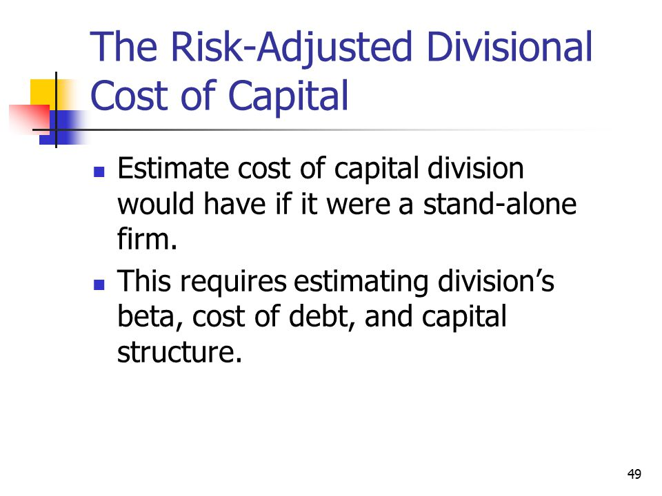 49 The Risk-Adjusted Divisional Cost of Capital Estimate cost of capital division would have if it were a stand-alone firm.