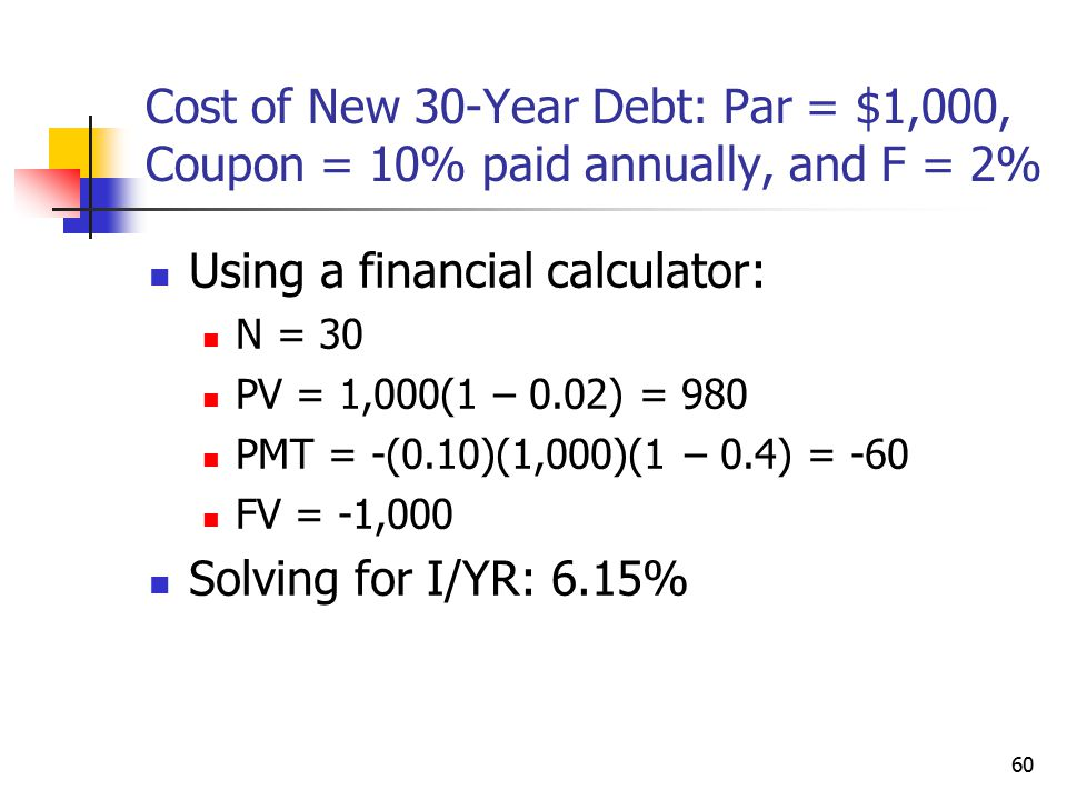 60 Cost of New 30-Year Debt: Par = $1,000, Coupon = 10% paid annually, and F = 2% Using a financial calculator: N = 30 PV = 1,000(1 – 0.02) = 980 PMT = -(0.10)(1,000)(1 – 0.4) = -60 FV = -1,000 Solving for I/YR: 6.15%